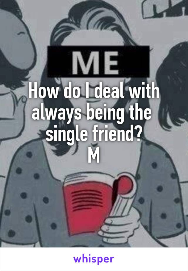 How do I deal with always being the  single friend? M