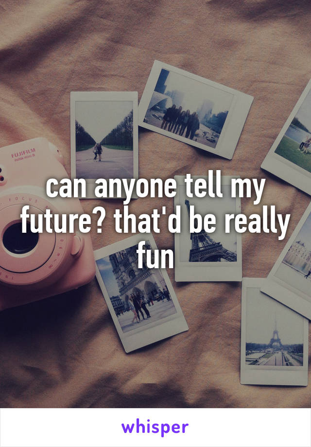 can anyone tell my future? that'd be really fun