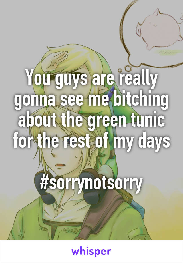 You guys are really gonna see me bitching about the green tunic for the rest of my days  #sorrynotsorry