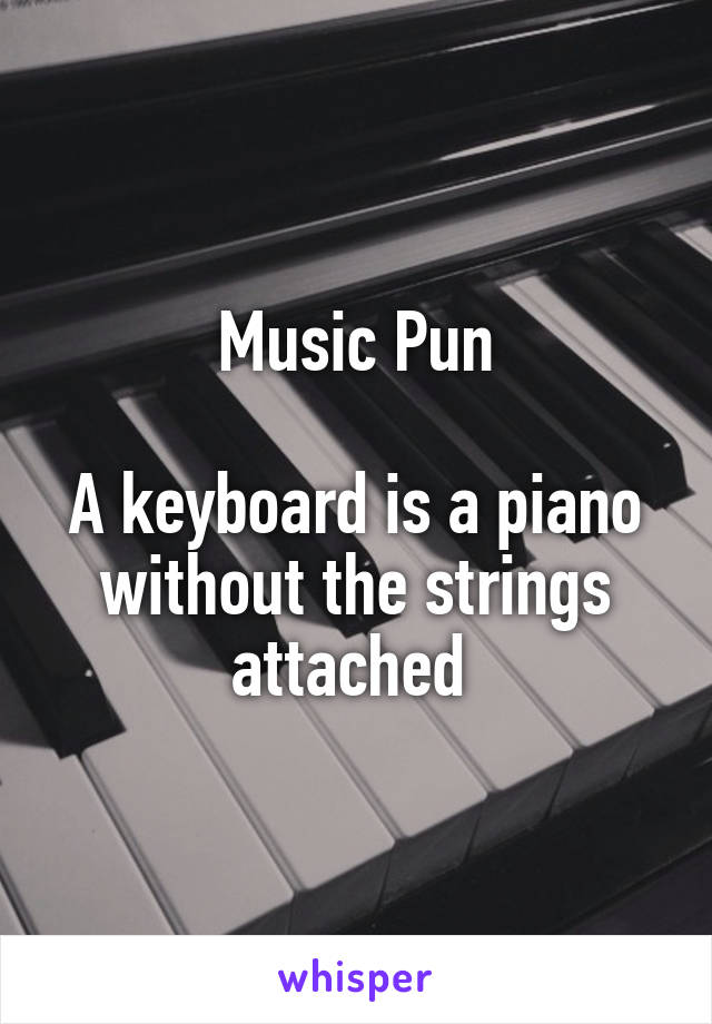 Music Pun  A keyboard is a piano without the strings attached