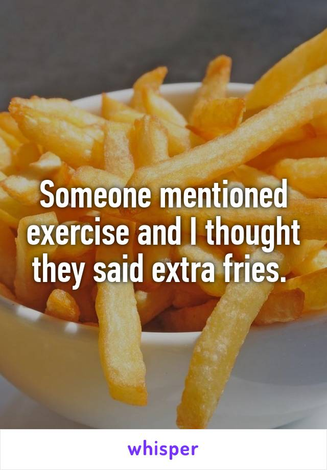 Someone mentioned exercise and I thought they said extra fries.