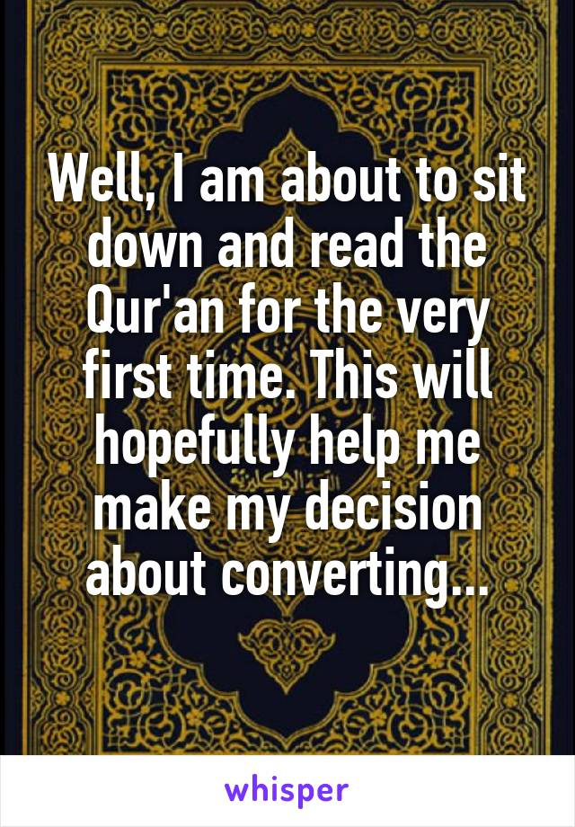 Well, I am about to sit down and read the Qur'an for the very first time. This will hopefully help me make my decision about converting...