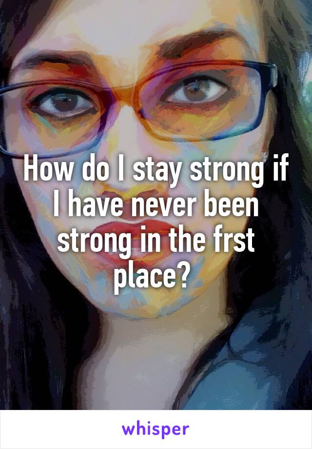 How do I stay strong if I have never been strong in the frst place?