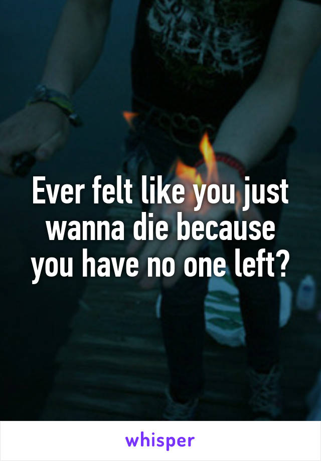 Ever felt like you just wanna die because you have no one left?