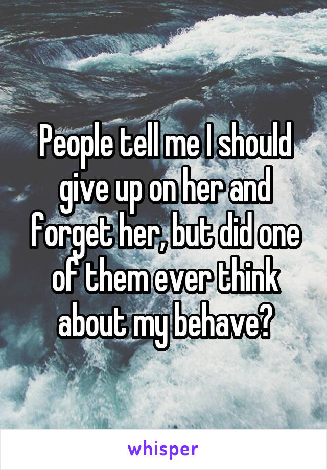 People tell me I should give up on her and forget her, but did one of them ever think about my behave?