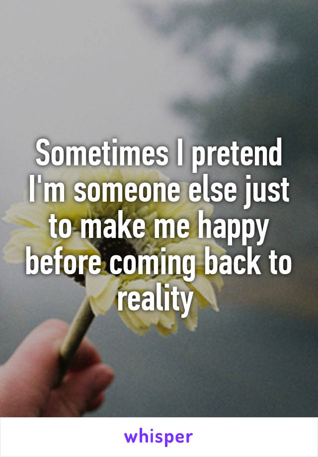 Sometimes I pretend I'm someone else just to make me happy before coming back to reality