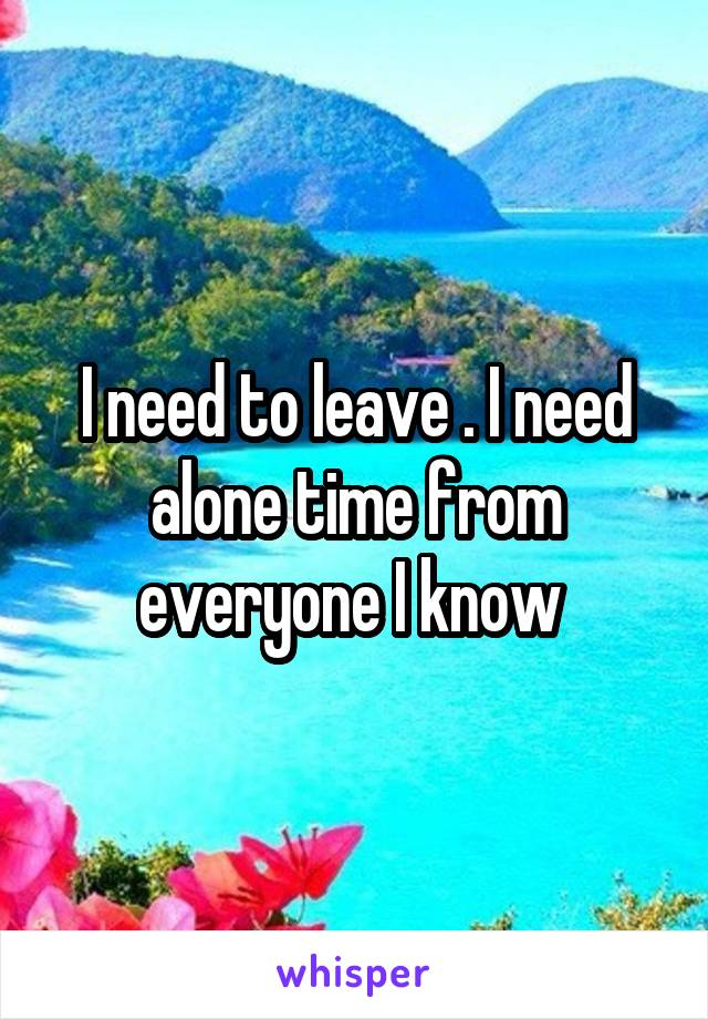 I need to leave . I need alone time from everyone I know