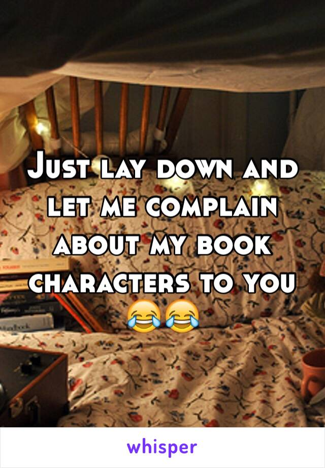 Just lay down and let me complain about my book characters to you 😂😂