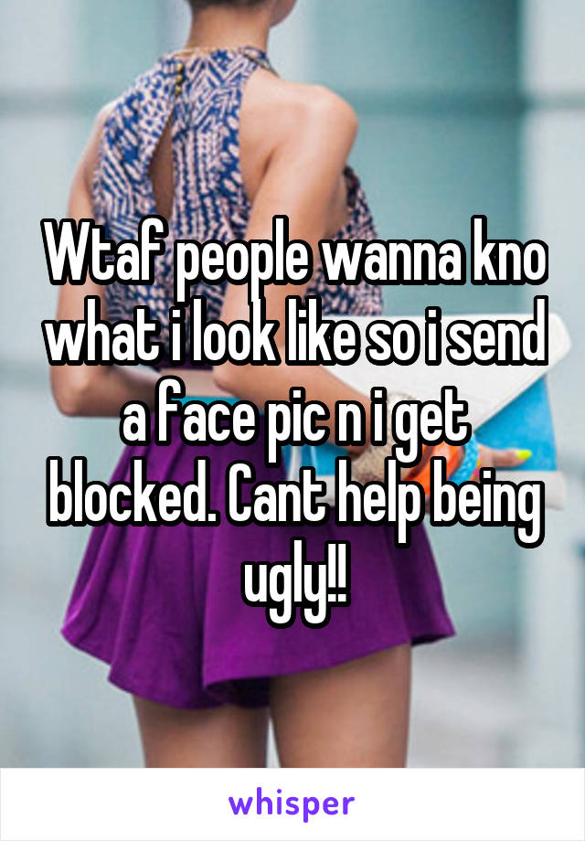 Wtaf people wanna kno what i look like so i send a face pic n i get blocked. Cant help being ugly!!