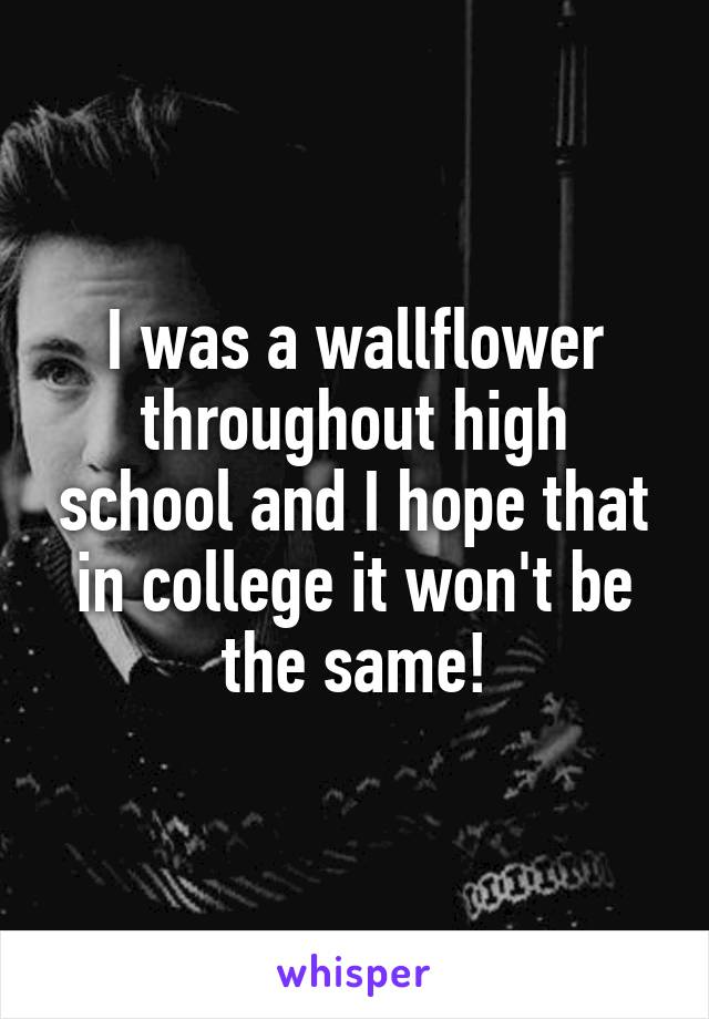 I was a wallflower throughout high school and I hope that in college it won't be the same!