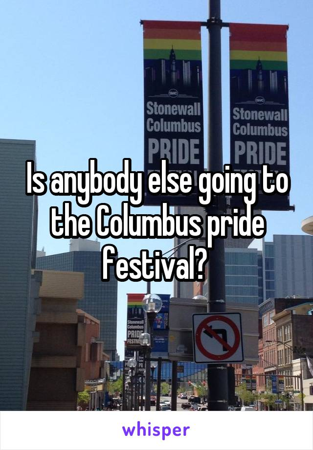 Is anybody else going to the Columbus pride festival?