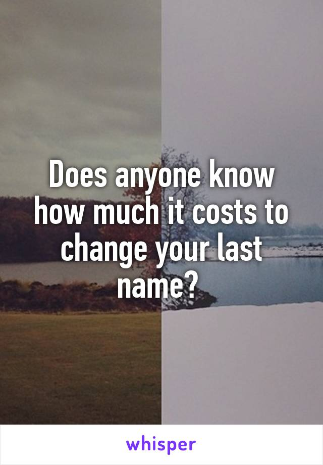 Does anyone know how much it costs to change your last name?
