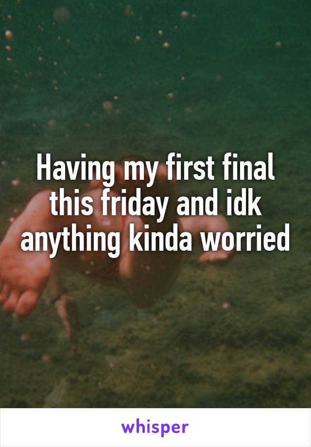 Having my first final this friday and idk anything kinda worried