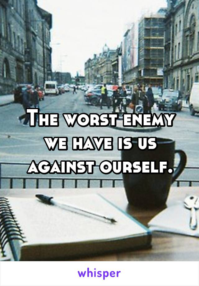 The worst enemy we have is us against ourself.