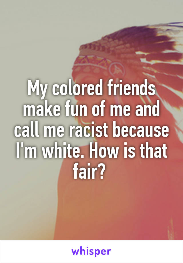 My colored friends make fun of me and call me racist because I'm white. How is that fair?
