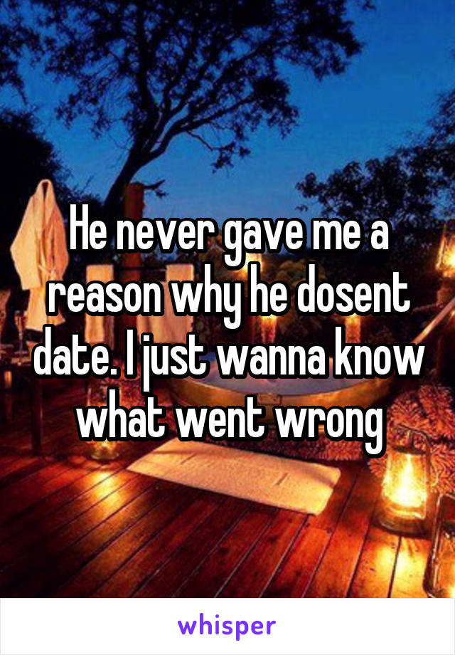 He never gave me a reason why he dosent date. I just wanna know what went wrong