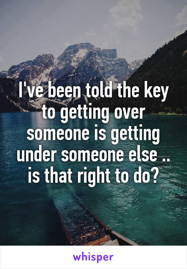 I've been told the key to getting over someone is getting under someone else .. is that right to do?