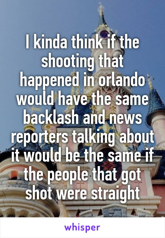 I kinda think if the shooting that happened in orlando would have the same backlash and news reporters talking about it would be the same if the people that got shot were straight