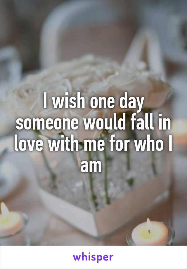 I wish one day someone would fall in love with me for who I am