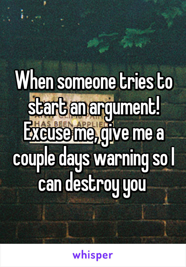 When someone tries to start an argument! Excuse me, give me a couple days warning so I can destroy you