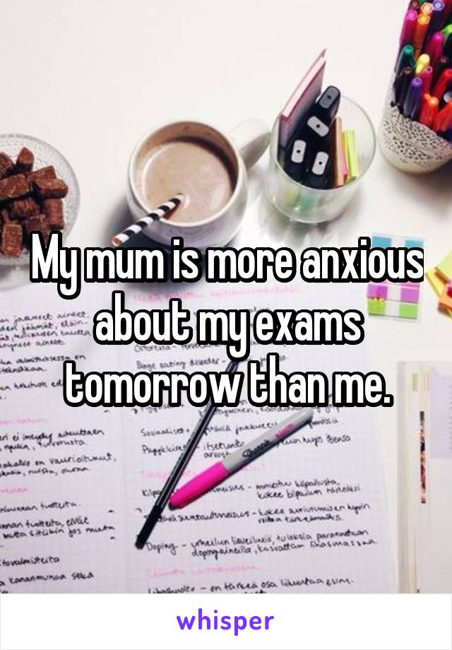 My mum is more anxious about my exams tomorrow than me.