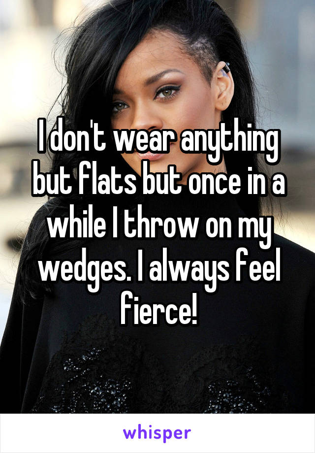 I don't wear anything but flats but once in a while I throw on my wedges. I always feel fierce!