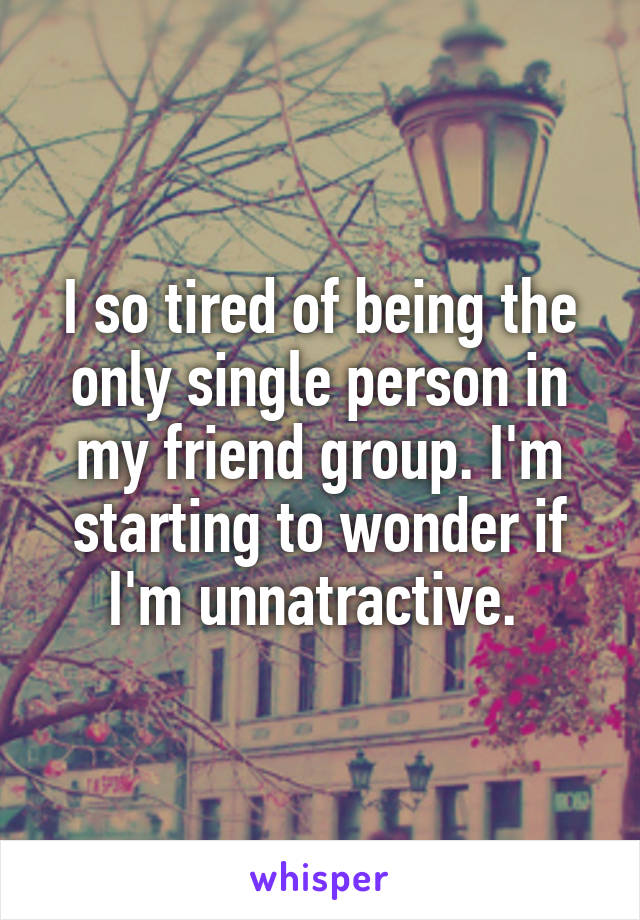I so tired of being the only single person in my friend group. I'm starting to wonder if I'm unnatractive.