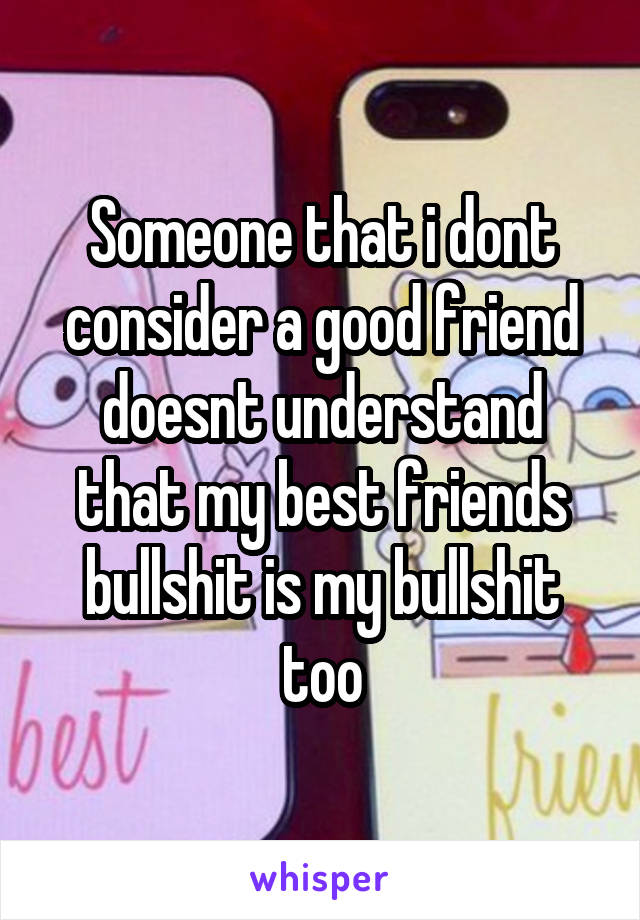 Someone that i dont consider a good friend doesnt understand that my best friends bullshit is my bullshit too