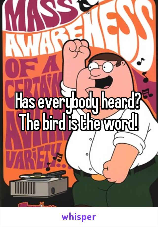 Has everybody heard?  The bird is the word!