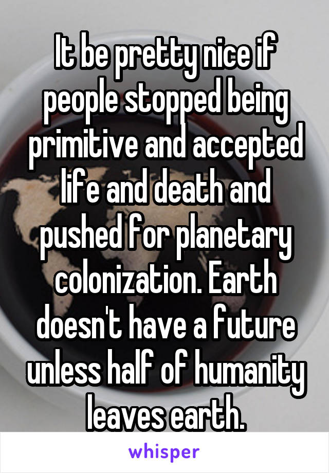 It be pretty nice if people stopped being primitive and accepted life and death and pushed for planetary colonization. Earth doesn't have a future unless half of humanity leaves earth.