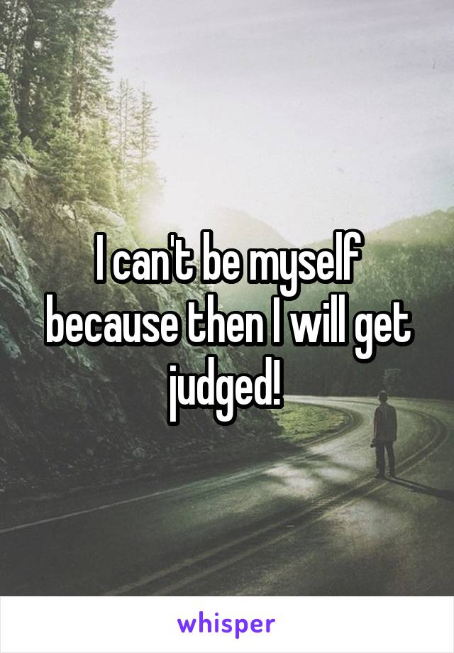 I can't be myself because then I will get judged!