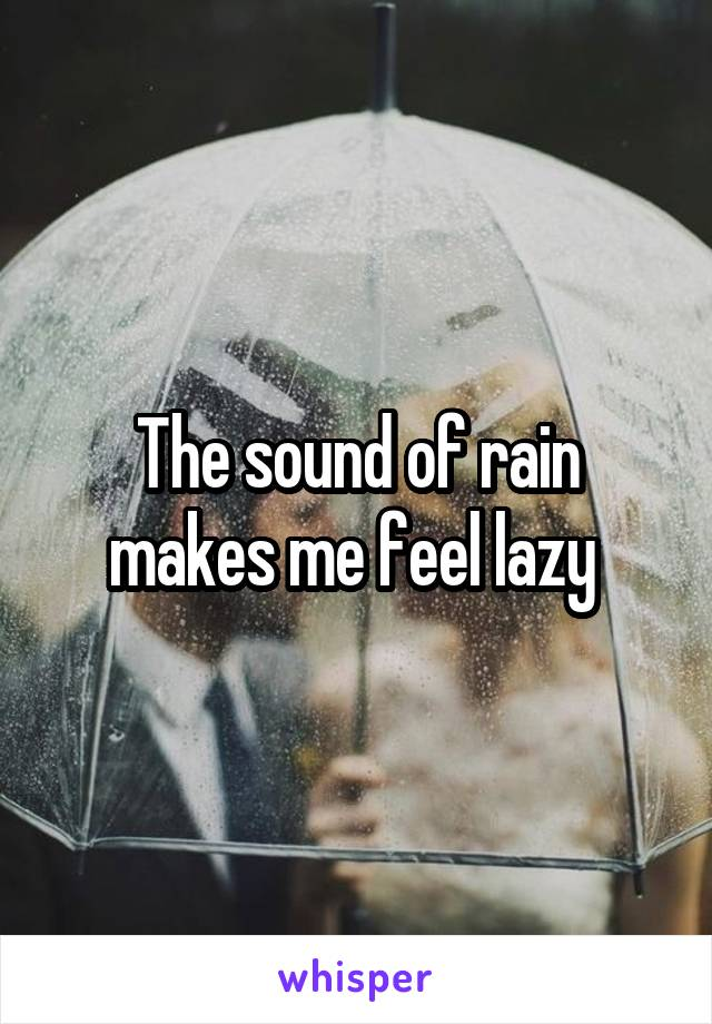 The sound of rain makes me feel lazy
