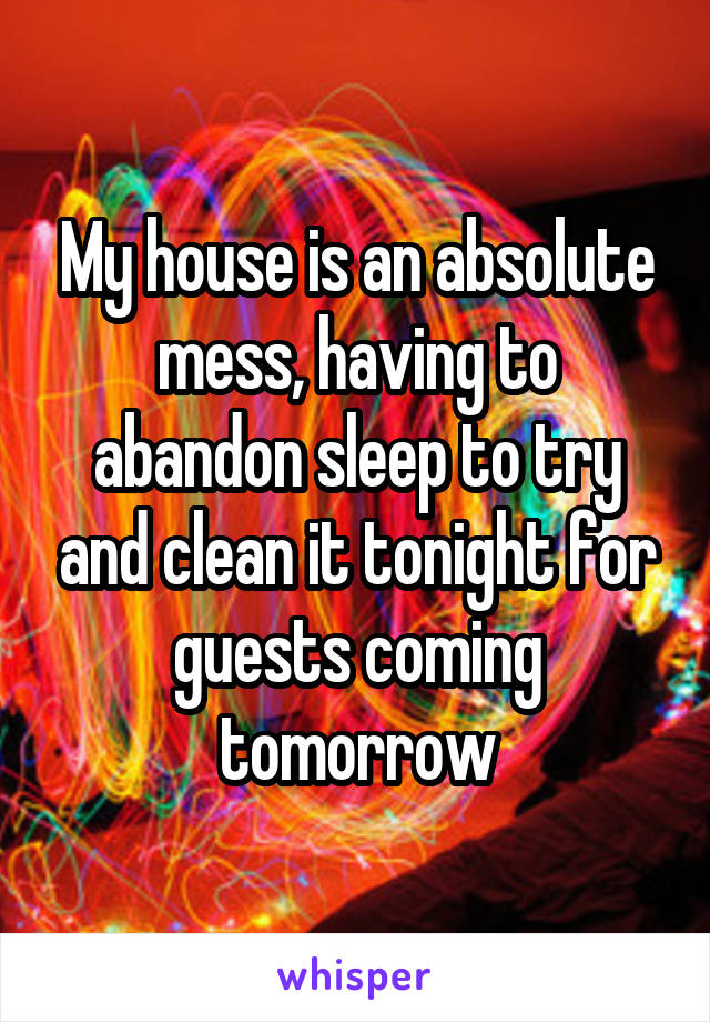 My house is an absolute mess, having to abandon sleep to try and clean it tonight for guests coming tomorrow