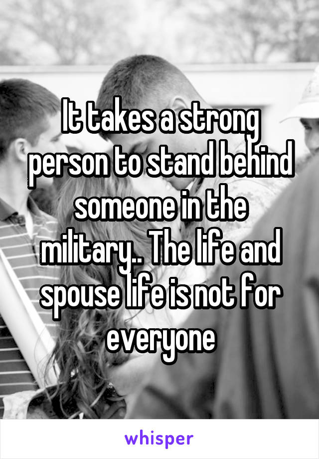 It takes a strong person to stand behind someone in the military.. The life and spouse life is not for everyone