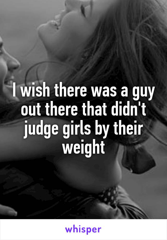 I wish there was a guy out there that didn't judge girls by their weight