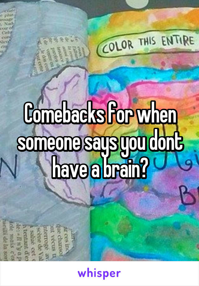 Comebacks for when someone says you dont have a brain?