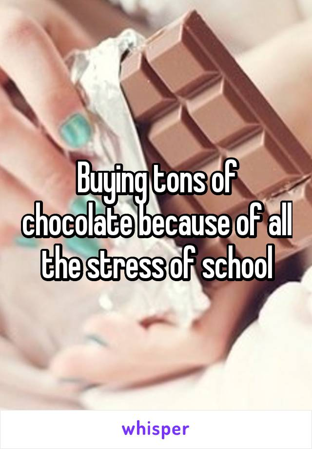 Buying tons of chocolate because of all the stress of school
