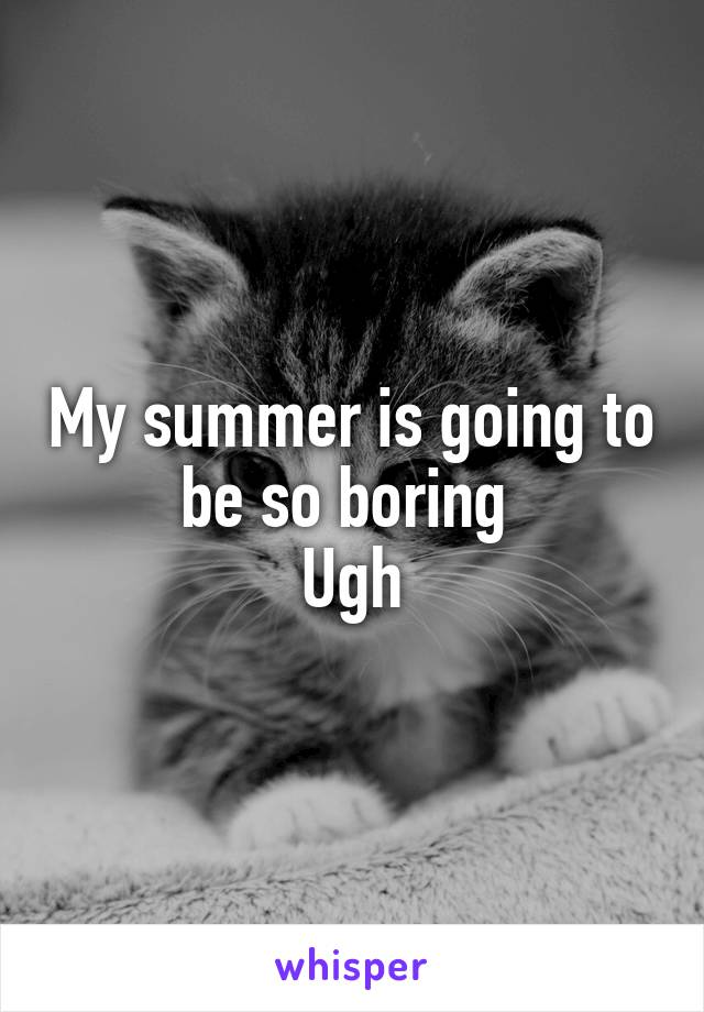 My summer is going to be so boring  Ugh