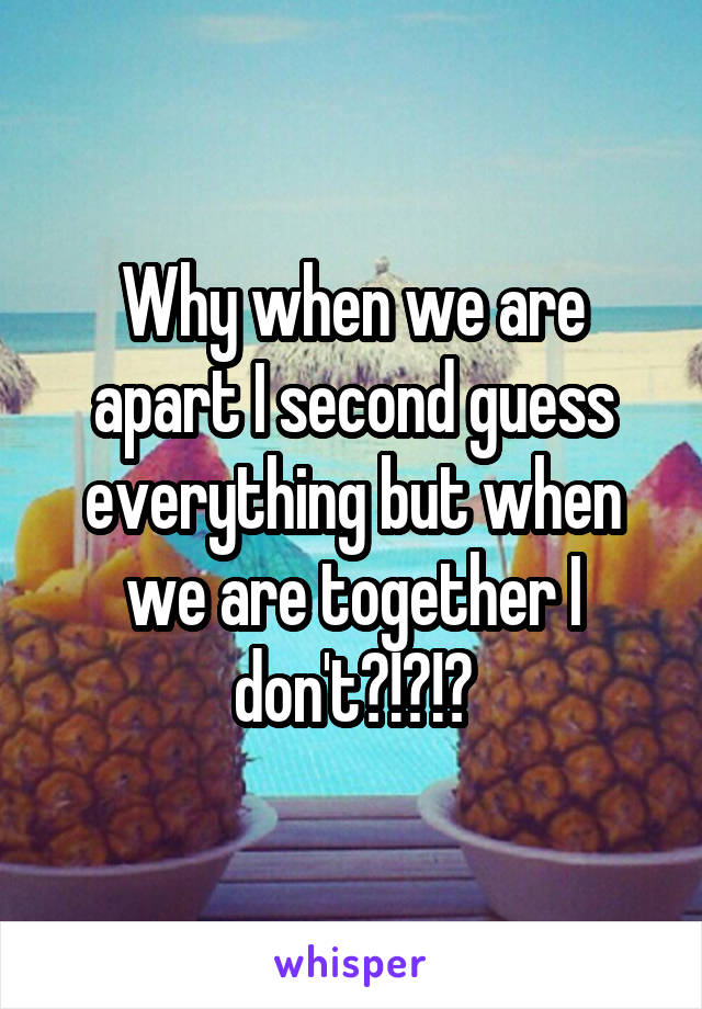 Why when we are apart I second guess everything but when we are together I don't?!?!?