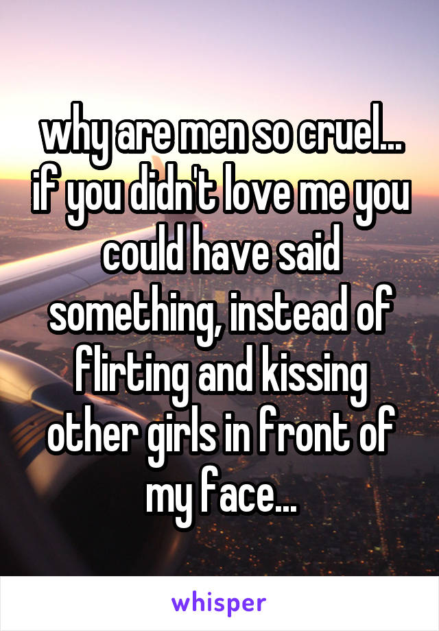 why are men so cruel... if you didn't love me you could have said something, instead of flirting and kissing other girls in front of my face...