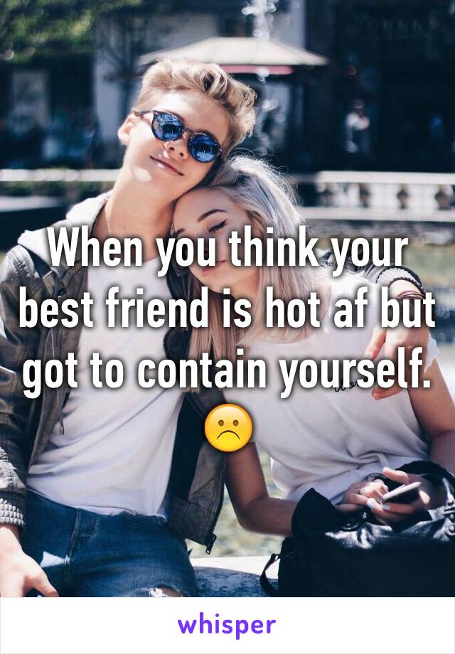When you think your best friend is hot af but got to contain yourself. ☹️
