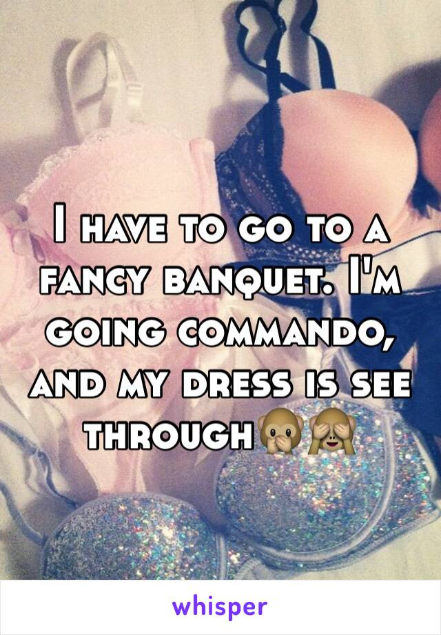 I have to go to a fancy banquet. I'm going commando, and my dress is see through🙊🙈