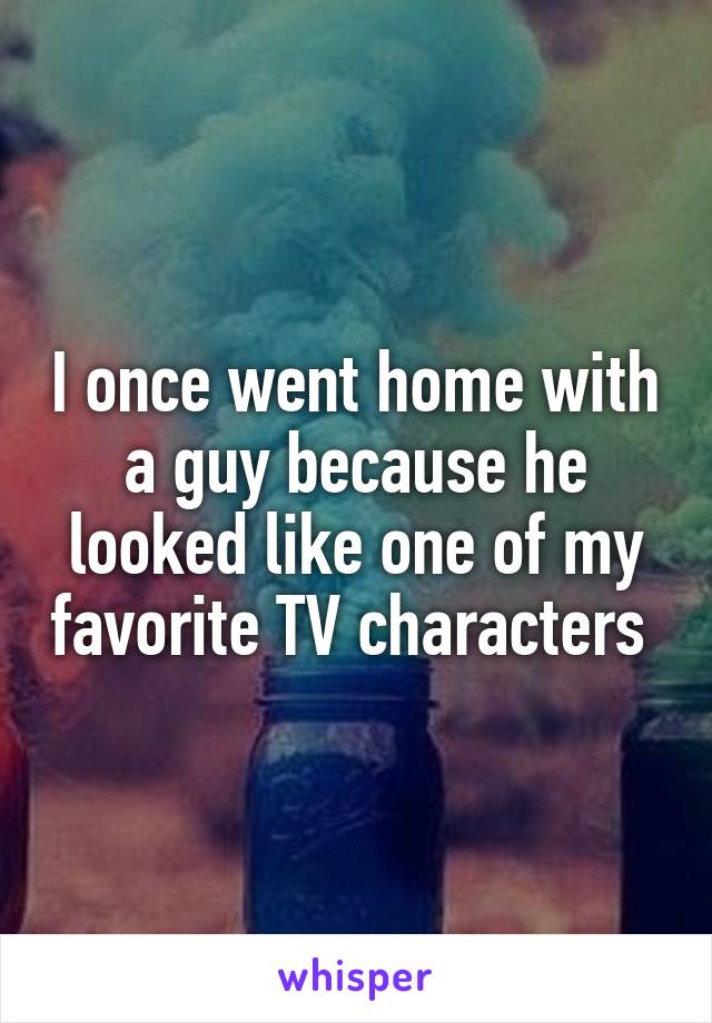 I once went home with a guy because he looked like one of my favorite TV characters