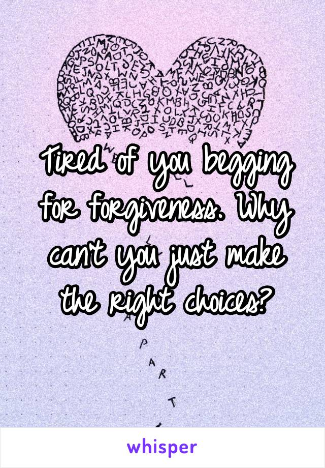 Tired of you begging for forgiveness. Why can't you just make the right choices?