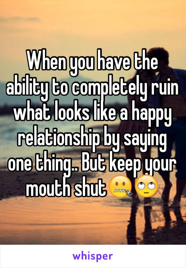 When you have the ability to completely ruin what looks like a happy relationship by saying one thing.. But keep your mouth shut🤐🙄