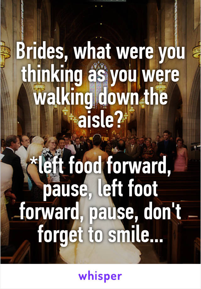 Brides, what were you thinking as you were walking down the aisle?  *left food forward, pause, left foot forward, pause, don't forget to smile...