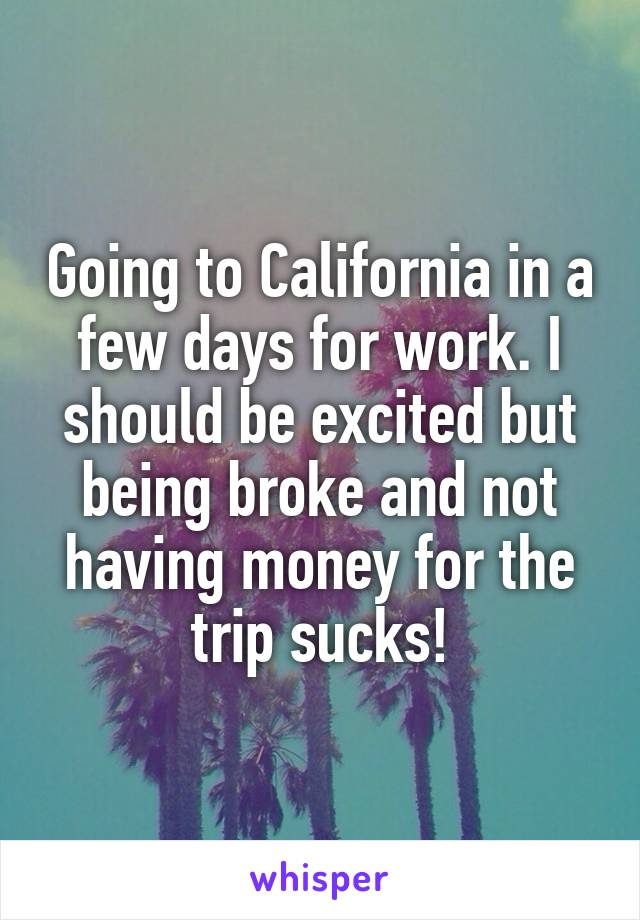 Going to California in a few days for work. I should be excited but being broke and not having money for the trip sucks!