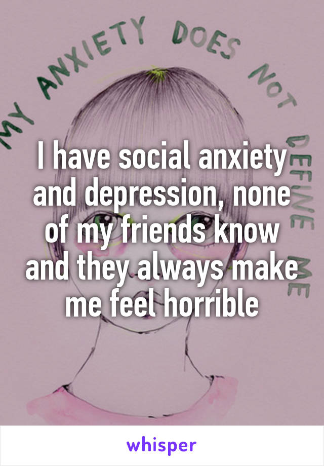 I have social anxiety and depression, none of my friends know and they always make me feel horrible