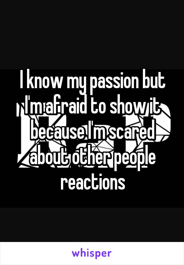 I know my passion but I'm afraid to show it because I'm scared about other people reactions
