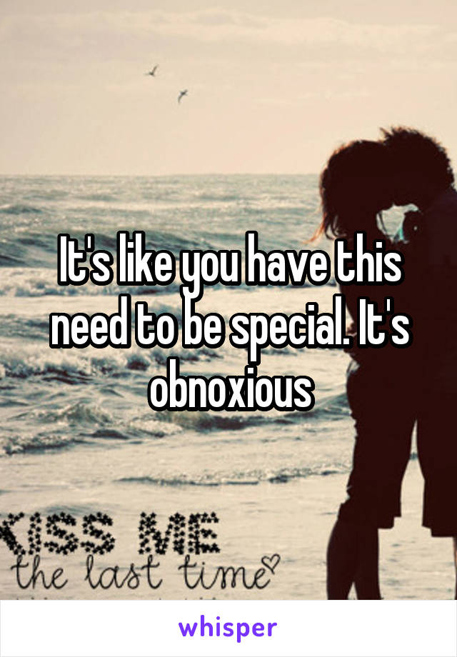 It's like you have this need to be special. It's obnoxious
